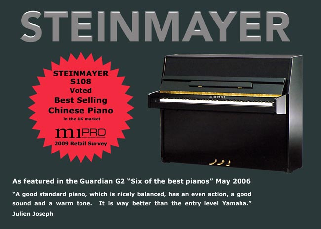 "The Guardian news paper featured the Steinmayer S108 in ""6 of the best pianos"" in the UK market, May 2006. The article said "" The Steinmayer 108 is a good standard piano, which is nicely balanced, has an even action, good sound and warm tone. It is way better than the entry level Yamaha"" by Julien Joseph."